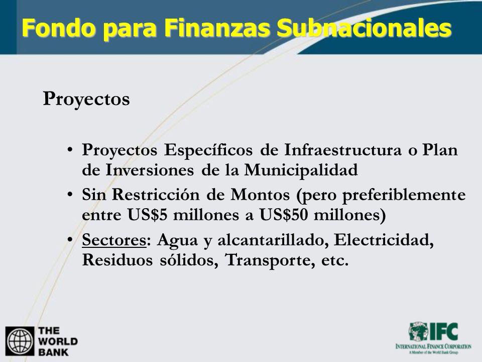 Fondo para Finanzas Subnacionales Proyectos Proyectos Específicos de Infraestructura o Plan de Inversiones de la Municipalidad Sin Restricción de Montos (pero preferiblemente entre US$5 millones a US$50 millones) Sectores: Agua y alcantarillado, Electricidad, Residuos sólidos, Transporte, etc.
