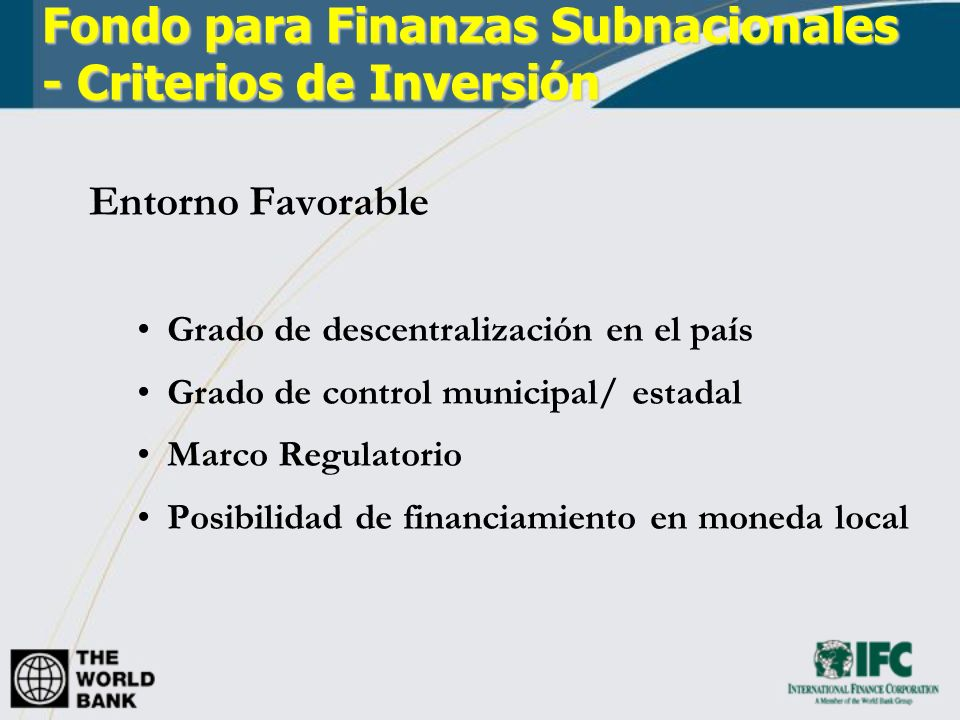 Fondo para Finanzas Subnacionales - Criterios de Inversión Entorno Favorable Grado de descentralización en el país Grado de control municipal/ estadal Marco Regulatorio Posibilidad de financiamiento en moneda local