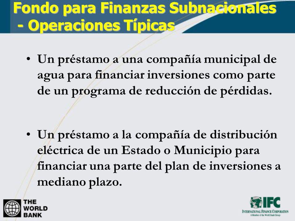 Fondo para Finanzas Subnacionales - Operaciones Típicas Un préstamo a una compañía municipal de agua para financiar inversiones como parte de un progr