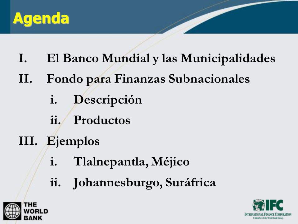 Agenda I.El Banco Mundial y las Municipalidades II.Fondo para Finanzas Subnacionales i.Descripción ii.Productos III.Ejemplos i.Tlalnepantla, Méjico ii