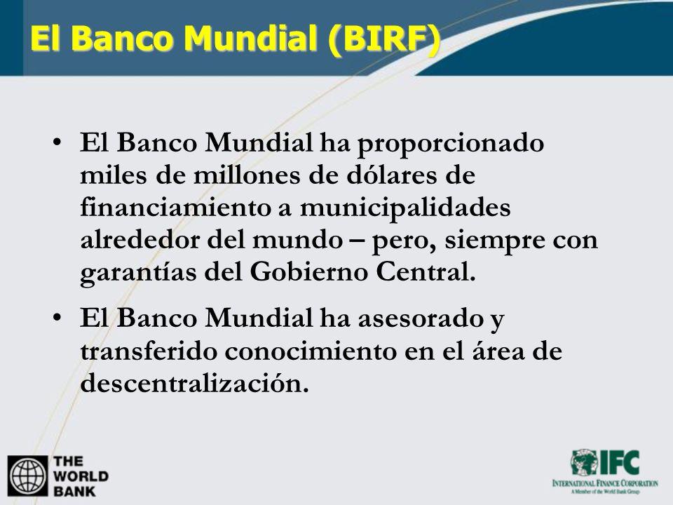 El Banco Mundial (BIRF) El Banco Mundial ha proporcionado miles de millones de dólares de financiamiento a municipalidades alrededor del mundo – pero,