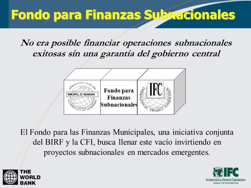Algunos Datos Establecido en Mayo de 2003 Iniciativa conjunta del BIRF y la CFI Experiencia en políticas públicas y capacidad institucional del BIRF Análisis de riesgo y conocimiento de mercados de la CFI No requiere garantía del gobierno central Fondo para Finanzas Subnacionales