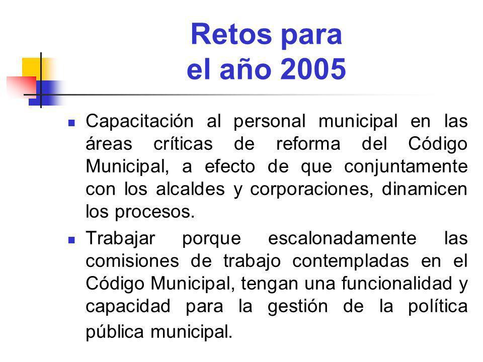 Retos para el año 2005 Capacitación al personal municipal en las áreas críticas de reforma del Código Municipal, a efecto de que conjuntamente con los