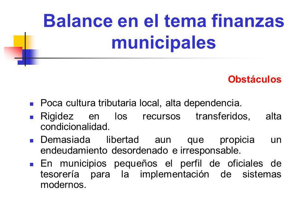 Balance en el tema finanzas municipales Poca cultura tributaria local, alta dependencia. Rigidez en los recursos transferidos, alta condicionalidad. D