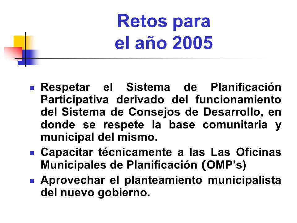 Retos para el año 2005 Respetar el Sistema de Planificación Participativa derivado del funcionamiento del Sistema de Consejos de Desarrollo, en donde