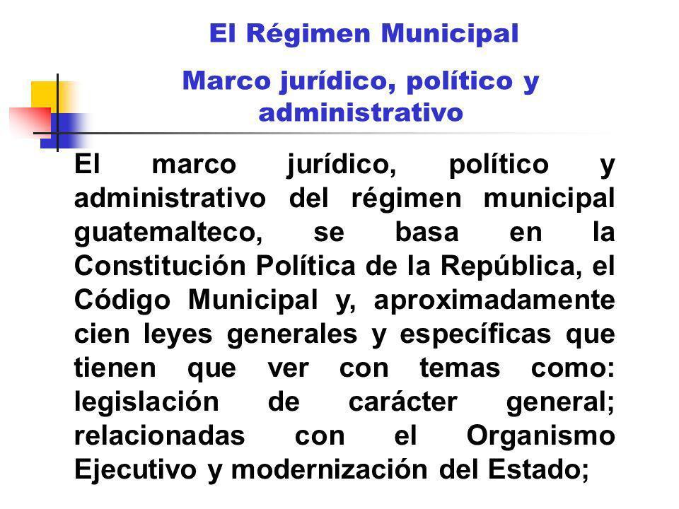 El Régimen Municipal Marco jurídico, político y administrativo El marco jurídico, político y administrativo del régimen municipal guatemalteco, se bas