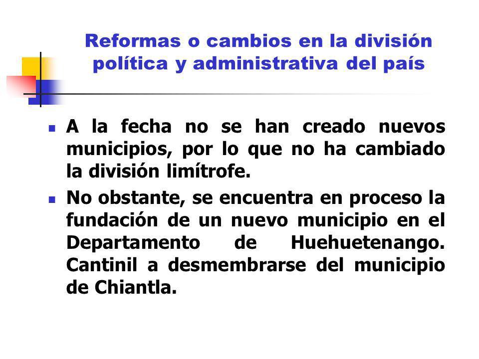 Reformas o cambios en la división política y administrativa del país A la fecha no se han creado nuevos municipios, por lo que no ha cambiado la divis