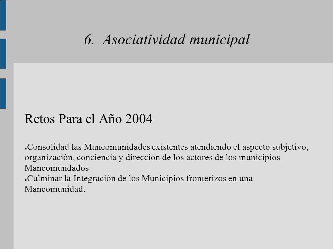 6. Asociatividad municipal Retos Para el Año 2004 Consolidad las Mancomunidades existentes atendiendo el aspecto subjetivo, organización, conciencia y