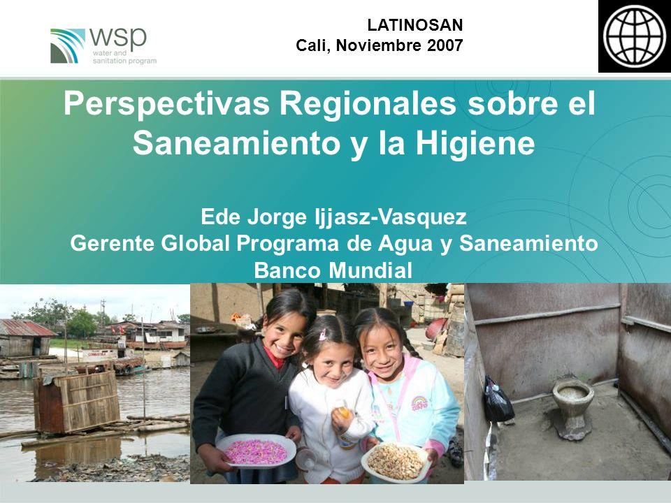 LATINOSAN Cali, Noviembre 2007 Perspectivas Regionales sobre el Saneamiento y la Higiene Ede Jorge Ijjasz-Vasquez Gerente Global Programa de Agua y Saneamiento Banco Mundial