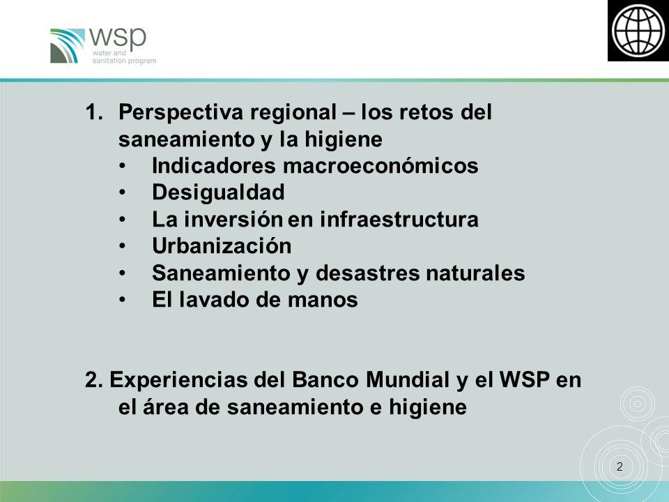 2 1.Perspectiva regional – los retos del saneamiento y la higiene Indicadores macroeconómicos Desigualdad La inversión en infraestructura Urbanización Saneamiento y desastres naturales El lavado de manos 2.
