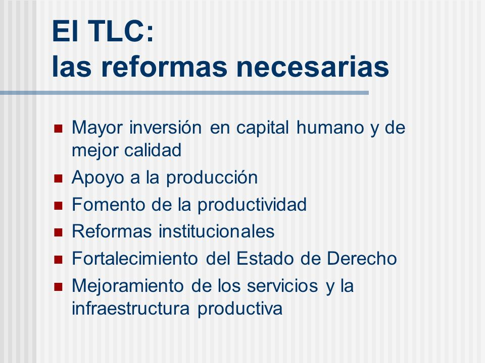 El TLC: las reformas necesarias Mayor inversión en capital humano y de mejor calidad Apoyo a la producción Fomento de la productividad Reformas instit