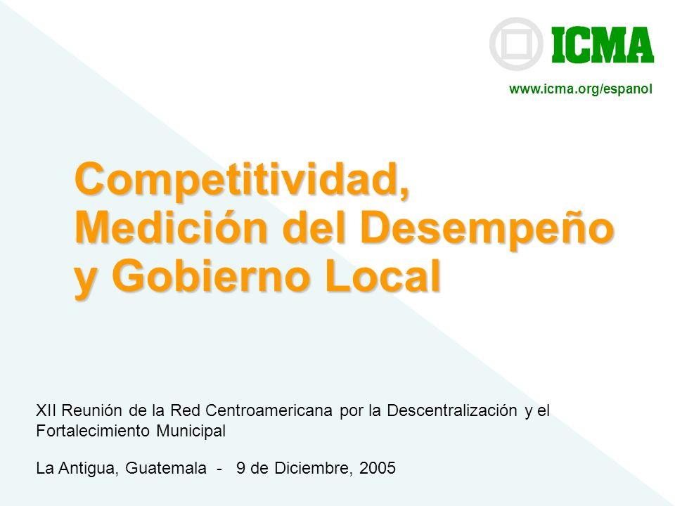 ICMA© Competitividad, Medición del Desempeño y Gobierno Local La Antigua, Guatemala - 9 de Diciembre, 2005 XII Reunión de la Red Centroamericana por l