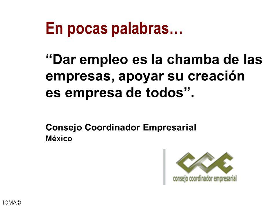 ICMA© Dar empleo es la chamba de las empresas, apoyar su creación es empresa de todos. Consejo Coordinador Empresarial México En pocas palabras…
