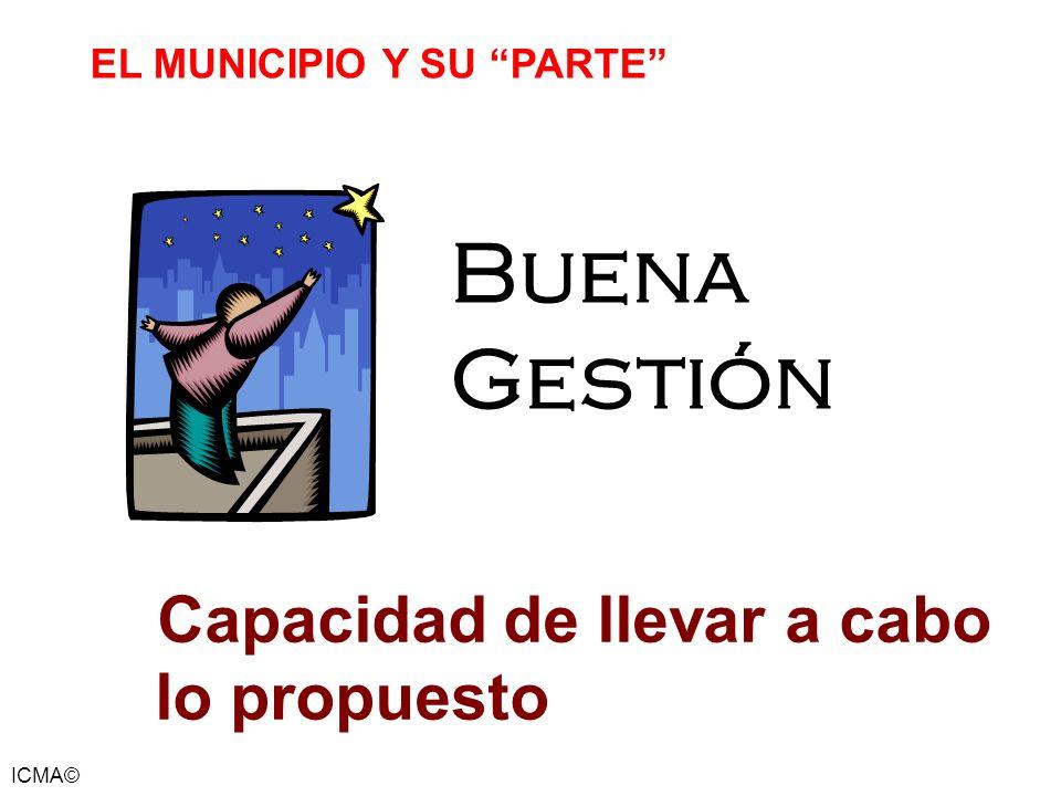 ICMA© EL MUNICIPIO Y SU PARTE Buena Gestión Capacidad de llevar a cabo lo propuesto