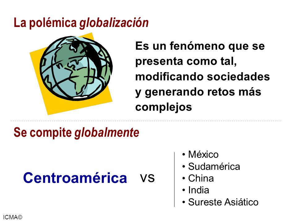 ICMA© La polémica globalización Es un fenómeno que se presenta como tal, modificando sociedades y generando retos más complejos México Sudamérica Chin