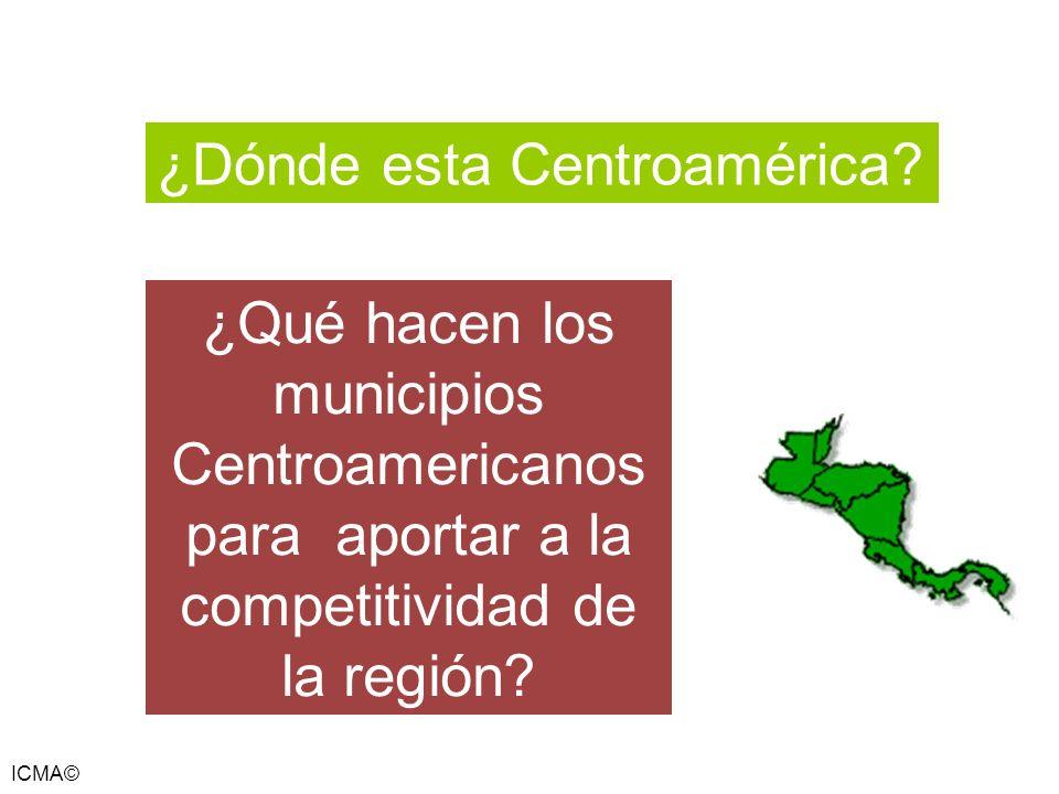 ICMA© ¿Dónde esta Centroamérica? ¿Qué hacen los municipios Centroamericanos para aportar a la competitividad de la región?