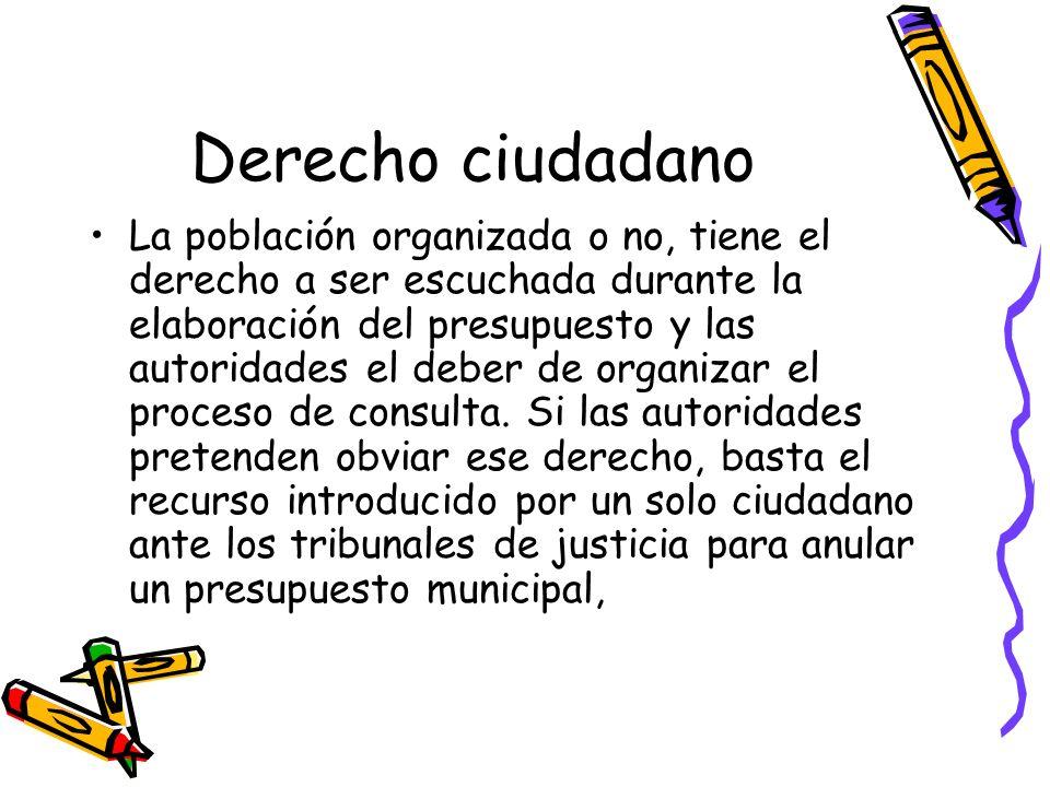 Derecho ciudadano La población organizada o no, tiene el derecho a ser escuchada durante la elaboración del presupuesto y las autoridades el deber de