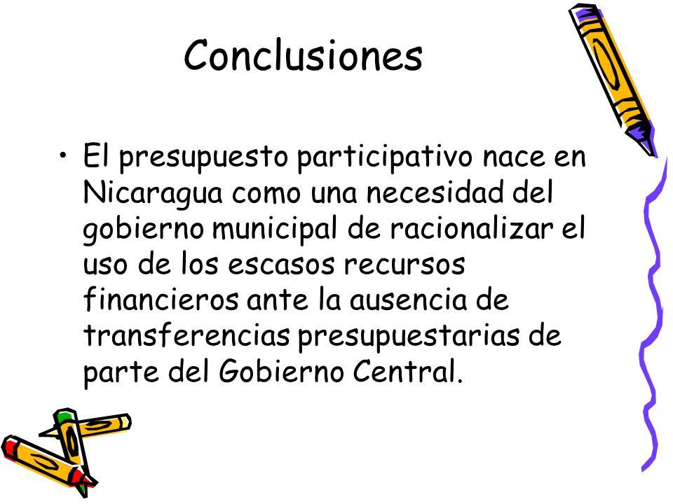 Conclusiones El presupuesto participativo nace en Nicaragua como una necesidad del gobierno municipal de racionalizar el uso de los escasos recursos f
