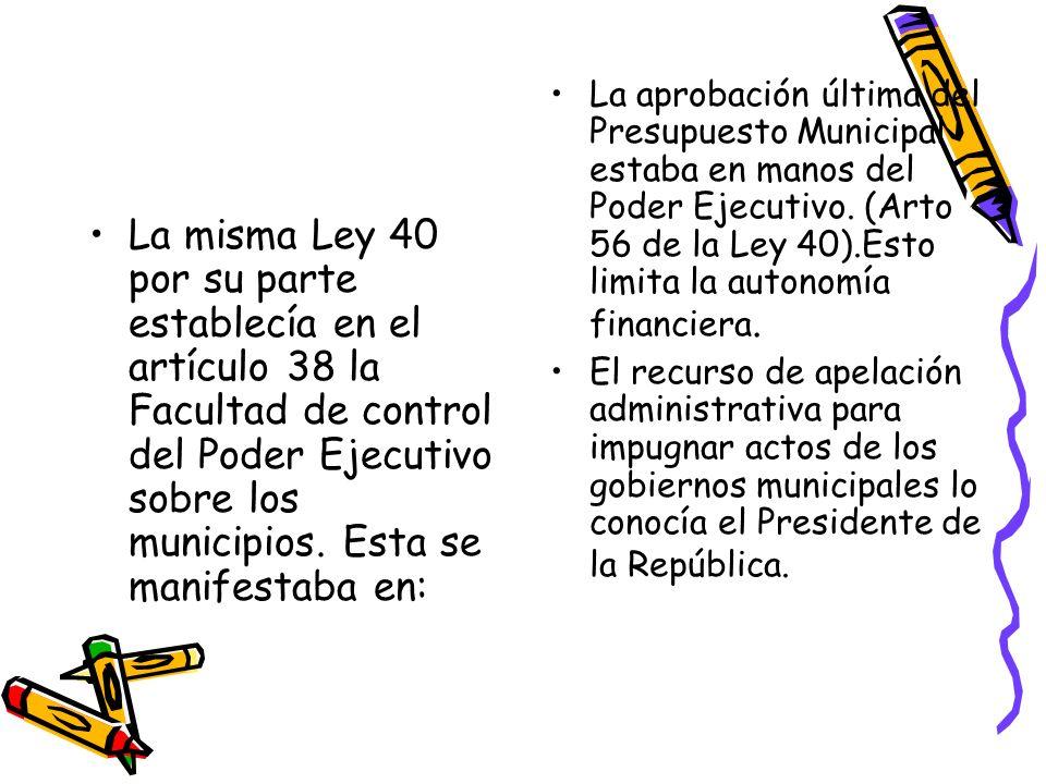 La misma Ley 40 por su parte establecía en el artículo 38 la Facultad de control del Poder Ejecutivo sobre los municipios. Esta se manifestaba en: La