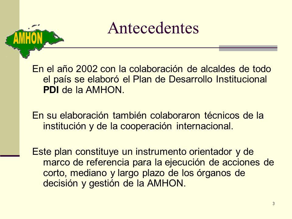 3 Antecedentes En el año 2002 con la colaboración de alcaldes de todo el país se elaboró el Plan de Desarrollo Institucional PDI de la AMHON. En su el