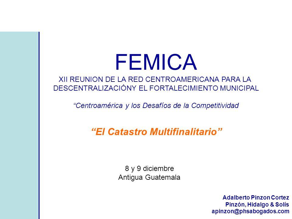 El Catastro Multifinalitario FEMICA XII REUNION DE LA RED CENTROAMERICANA PARA LA DESCENTRALIZACIÓNY EL FORTALECIMIENTO MUNICIPAL Centroamérica y los