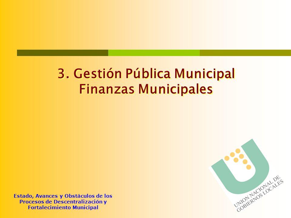 Estado, Avances y Obstáculos de los Procesos de Descentralización y Fortalecimiento Municipal 3. Gestión Pública Municipal Finanzas Municipales