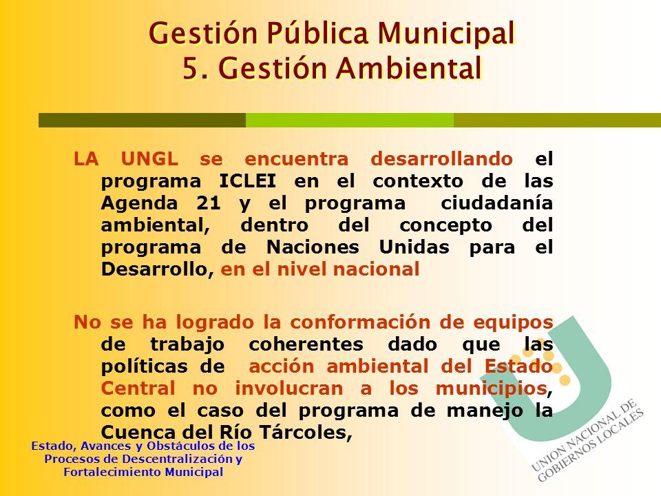 Estado, Avances y Obstáculos de los Procesos de Descentralización y Fortalecimiento Municipal Gestión Pública Municipal 5. Gestión Ambiental LA UNGL s