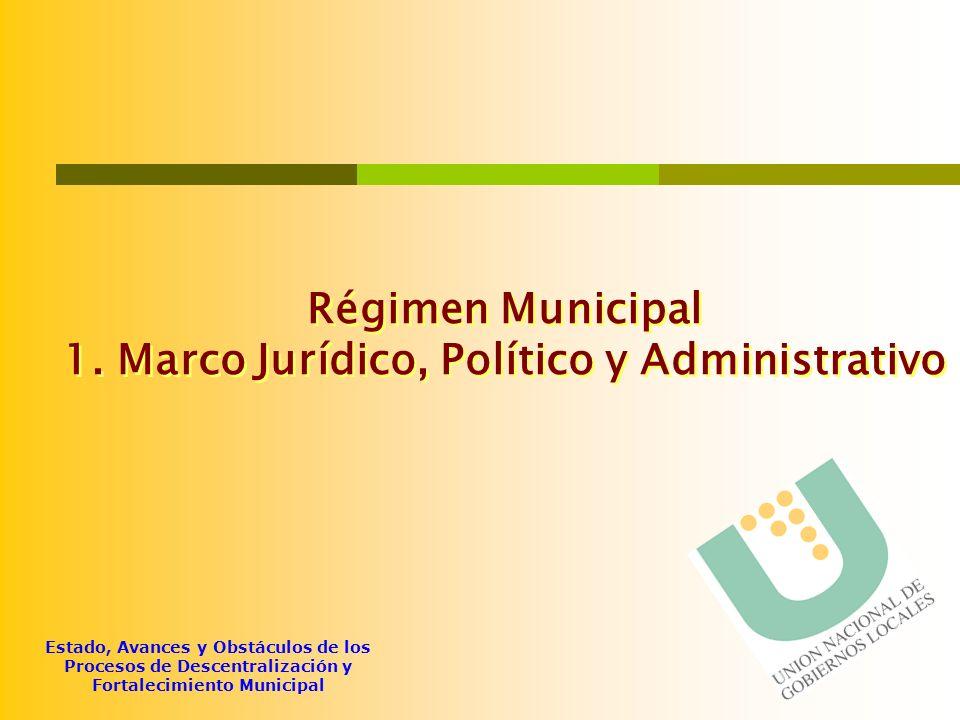 Estado, Avances y Obstáculos de los Procesos de Descentralización y Fortalecimiento Municipal Régimen Municipal 1. Marco Jurídico, Político y Administ