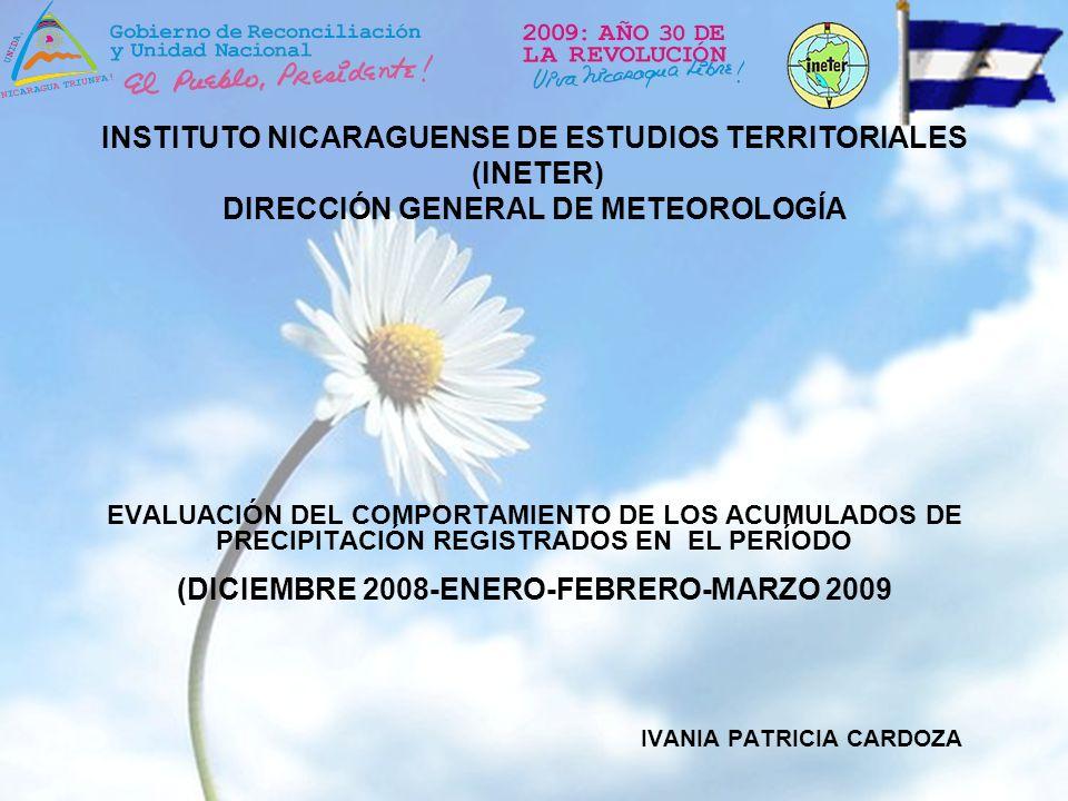 EVALUACIÓN DEL COMPORTAMIENTO DE LOS ACUMULADOS DE PRECIPITACIÓN REGISTRADOS EN EL PERÍODO (DICIEMBRE 2008-ENERO-FEBRERO-MARZO 2009 IVANIA PATRICIA CARDOZA INSTITUTO NICARAGUENSE DE ESTUDIOS TERRITORIALES (INETER) DIRECCIÓN GENERAL DE METEOROLOGÍA