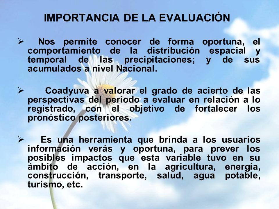 IMPORTANCIA DE LA EVALUACIÓN Nos permite conocer de forma oportuna, el comportamiento de la distribución espacial y temporal de las precipitaciones; y de sus acumulados a nivel Nacional.