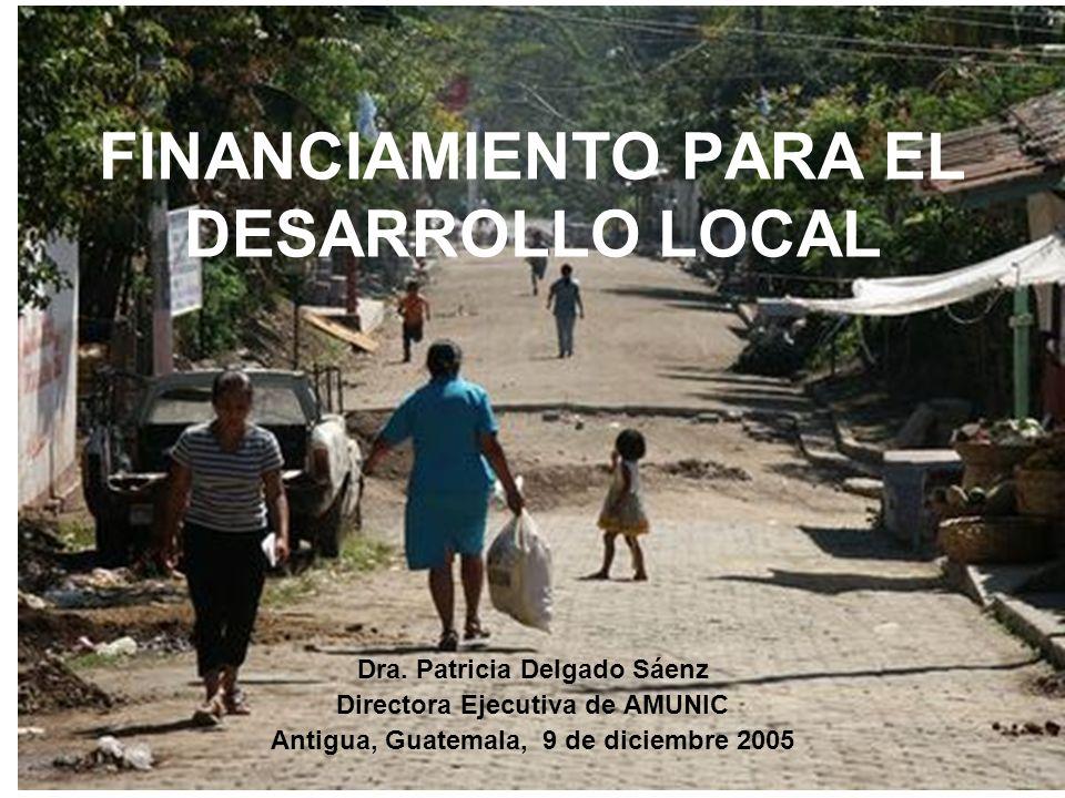 FINANCIAMIENTO PARA EL DESARROLLO LOCAL Dra. Patricia Delgado Sáenz Directora Ejecutiva de AMUNIC Antigua, Guatemala, 9 de diciembre 2005