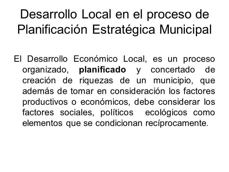 Desarrollo Local en el proceso de Planificación Estratégica Municipal El Desarrollo Económico Local, es un proceso organizado, planificado y concertad