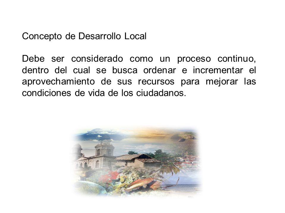 Concepto de Desarrollo Local Debe ser considerado como un proceso continuo, dentro del cual se busca ordenar e incrementar el aprovechamiento de sus r