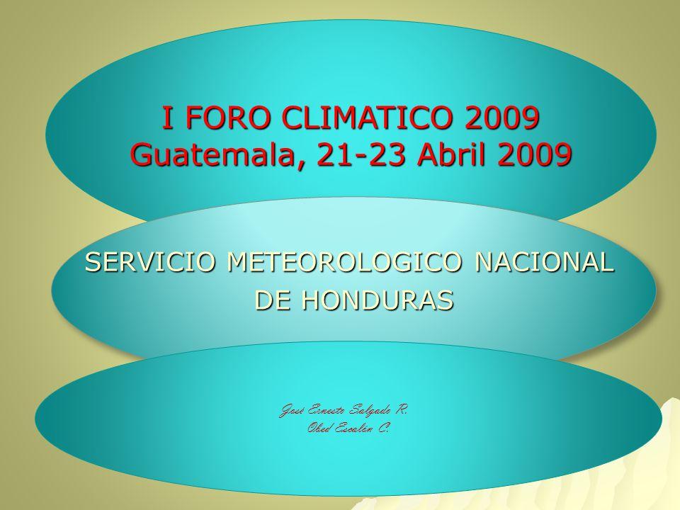 I FORO CLIMATICO 2009 Guatemala, 21-23 Abril 2009 SERVICIO METEOROLOGICO NACIONAL DE HONDURAS SERVICIO METEOROLOGICO NACIONAL DE HONDURAS José Ernesto Salgado R.