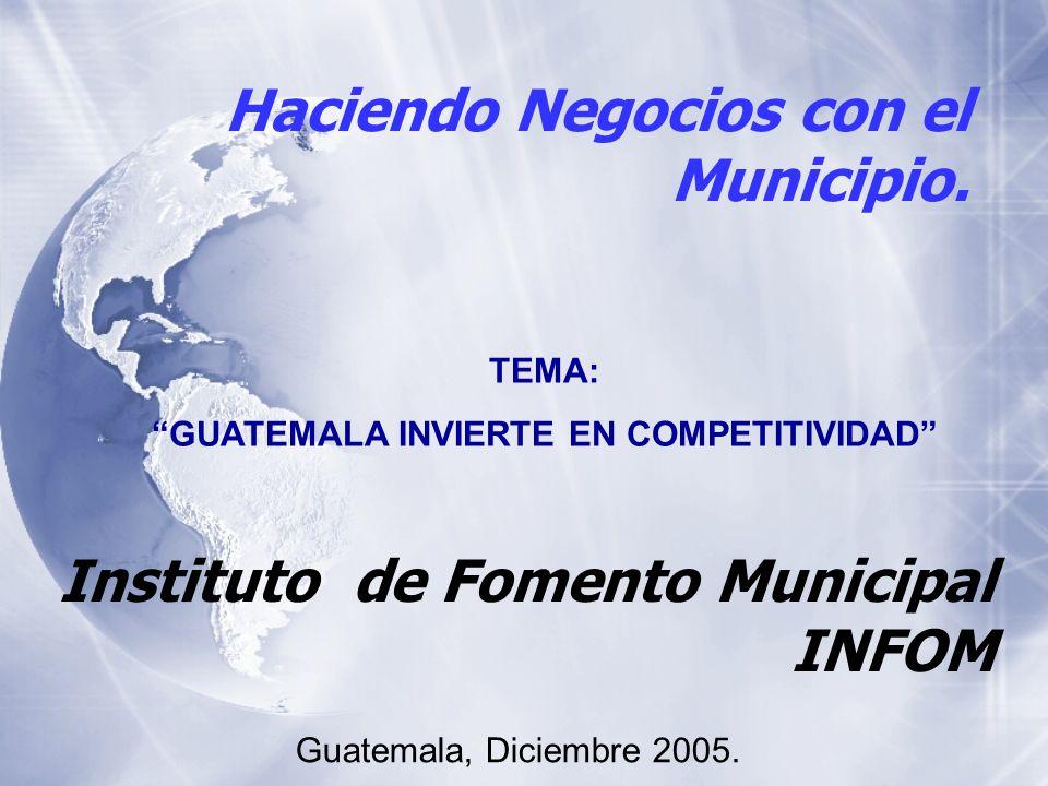 Haciendo Negocios con el Municipio. Instituto de Fomento Municipal INFOM Guatemala, Diciembre 2005. TEMA: GUATEMALA INVIERTE EN COMPETITIVIDAD