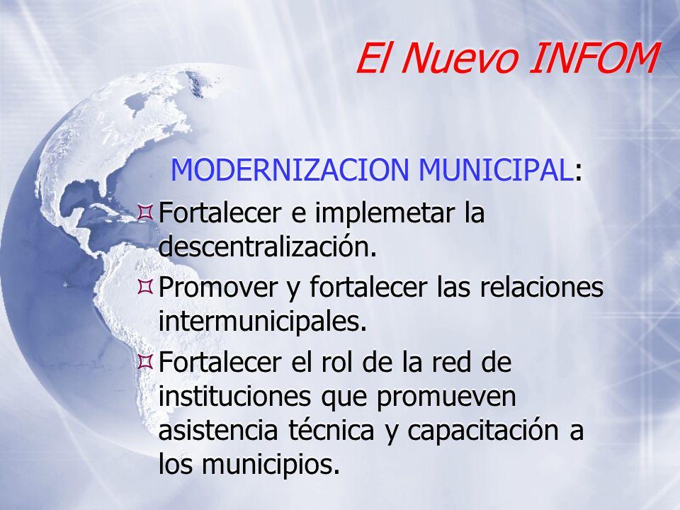 El Nuevo INFOM MODERNIZACION MUNICIPAL: Fortalecer e implemetar la descentralización. Promover y fortalecer las relaciones intermunicipales. Fortalece