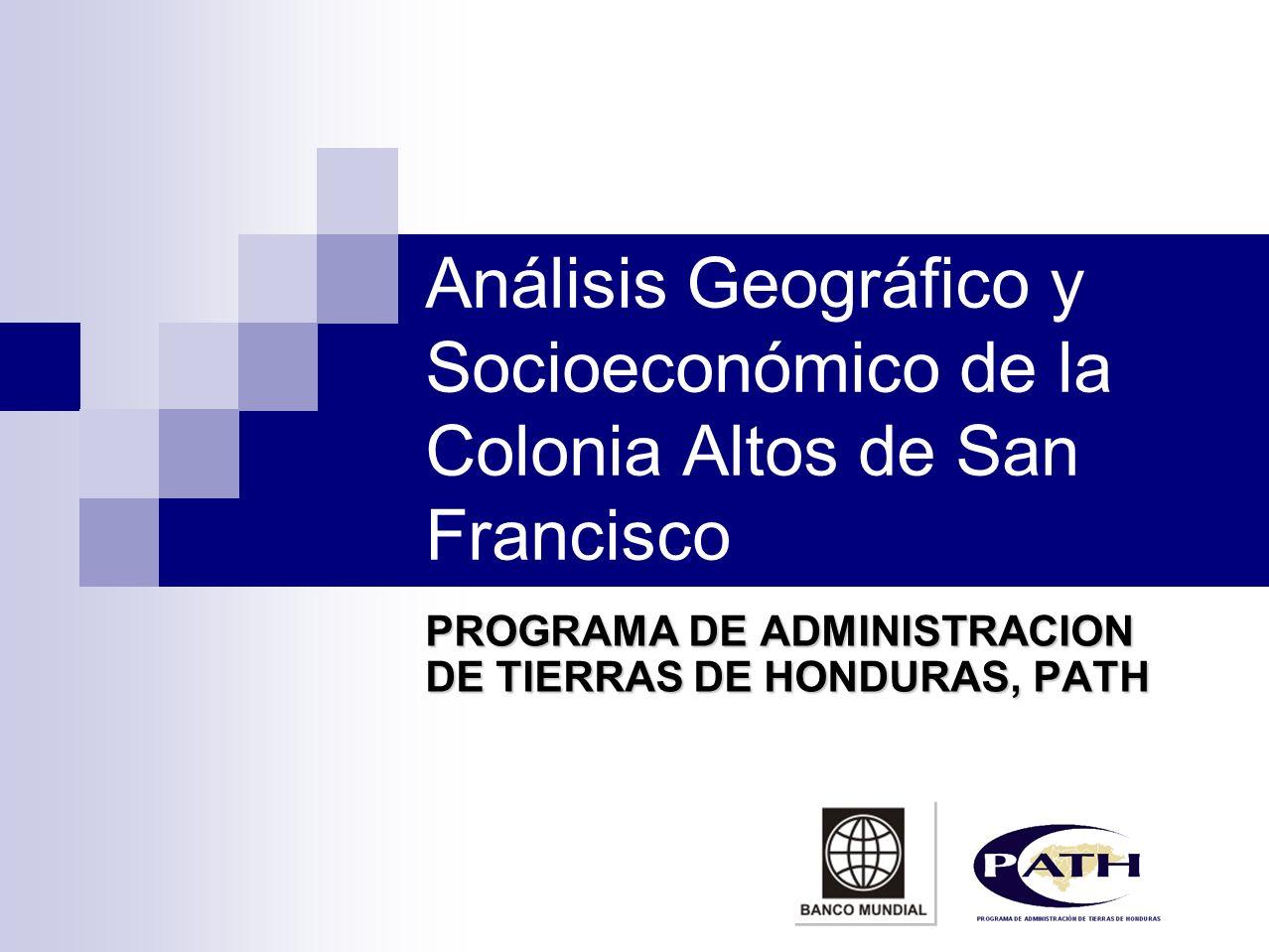 Análisis Geográfico y Socioeconómico de la Colonia Altos de San Francisco PROGRAMA DE ADMINISTRACION DE TIERRAS DE HONDURAS, PATH