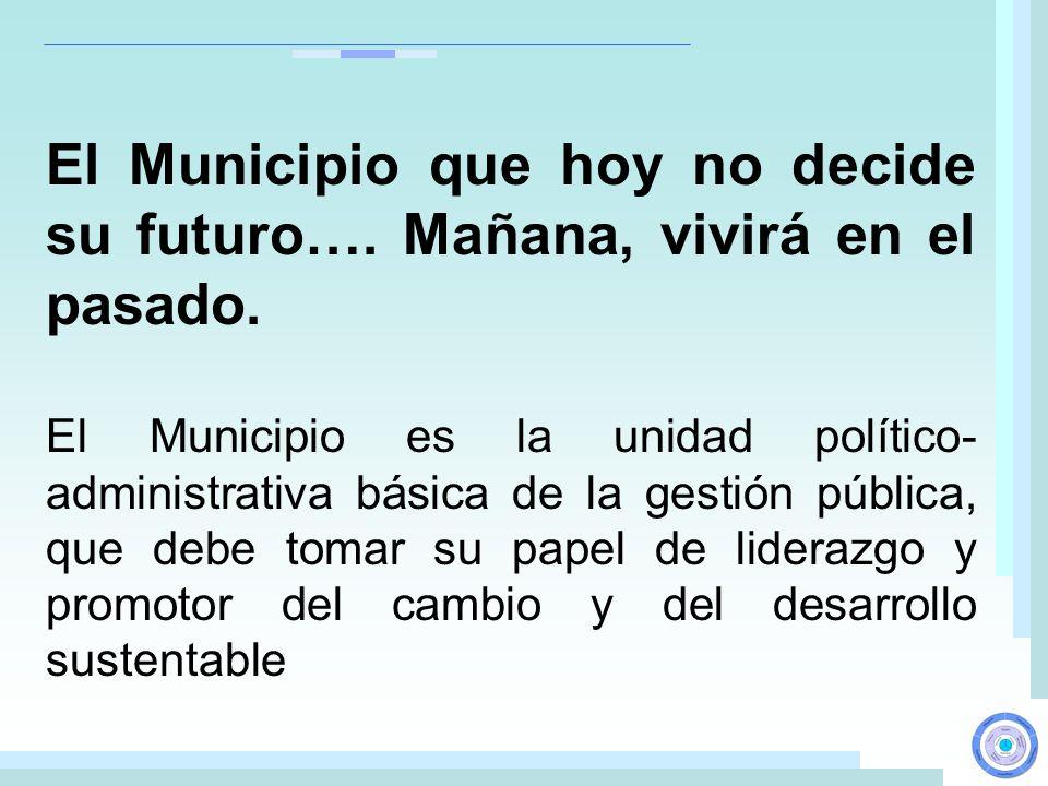 El Municipio es la unidad político- administrativa básica de la gestión pública, que debe tomar su papel de liderazgo y promotor del cambio y del desa