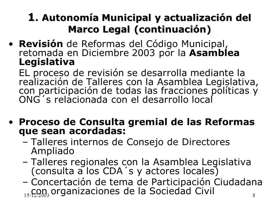 15/12/20038 1. Autonomía Municipal y actualización del Marco Legal (continuación) Revisión de Reformas del Código Municipal, retomada en Diciembre 200