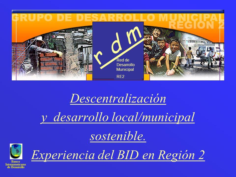 Banco Interamericano de Desarrollo Descentralización y desarrollo local/municipal sostenible. Experiencia del BID en Región 2 Red de Desarrollo Munici