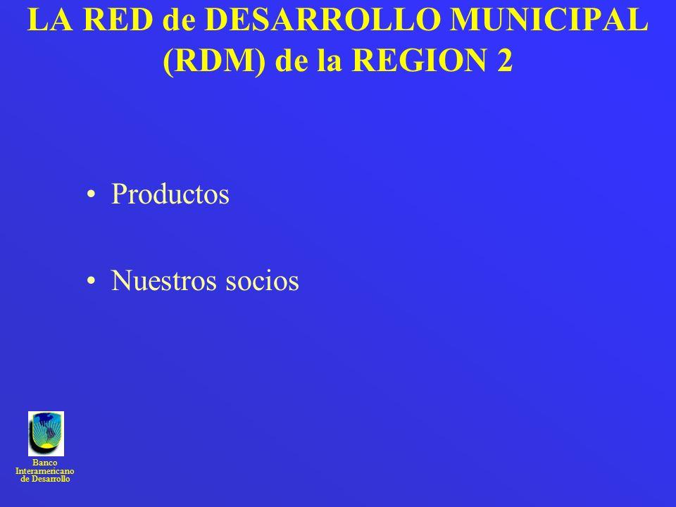 Banco Interamericano de Desarrollo LA RED de DESARROLLO MUNICIPAL (RDM) de la REGION 2 Productos Nuestros socios