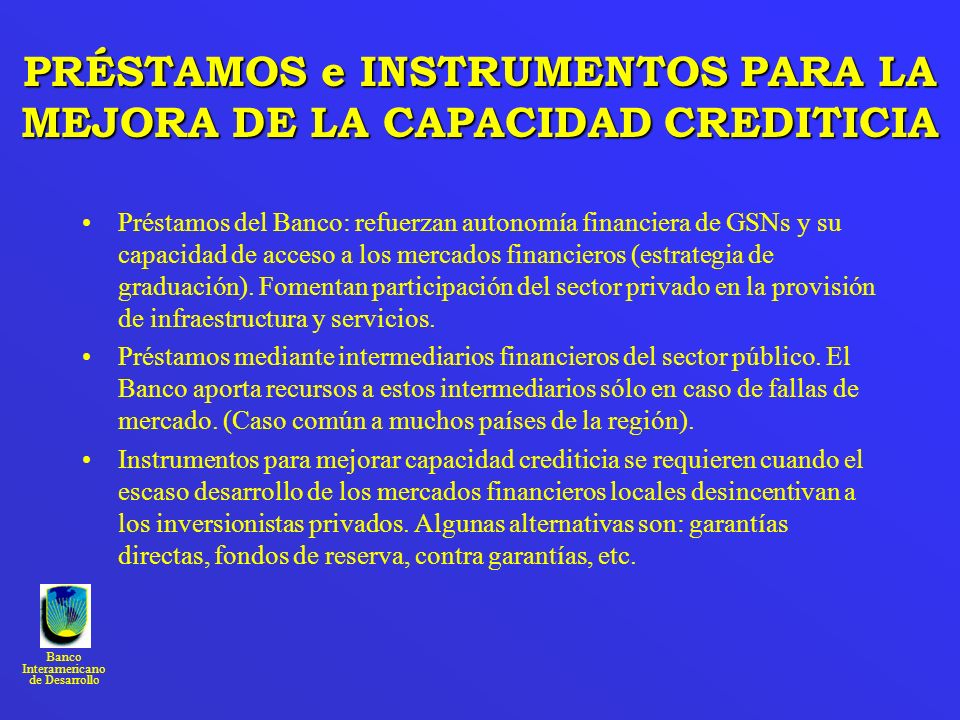 Banco Interamericano de Desarrollo PRÉSTAMOS e INSTRUMENTOS PARA LA MEJORA DE LA CAPACIDAD CREDITICIA Préstamos del Banco: refuerzan autonomía financi