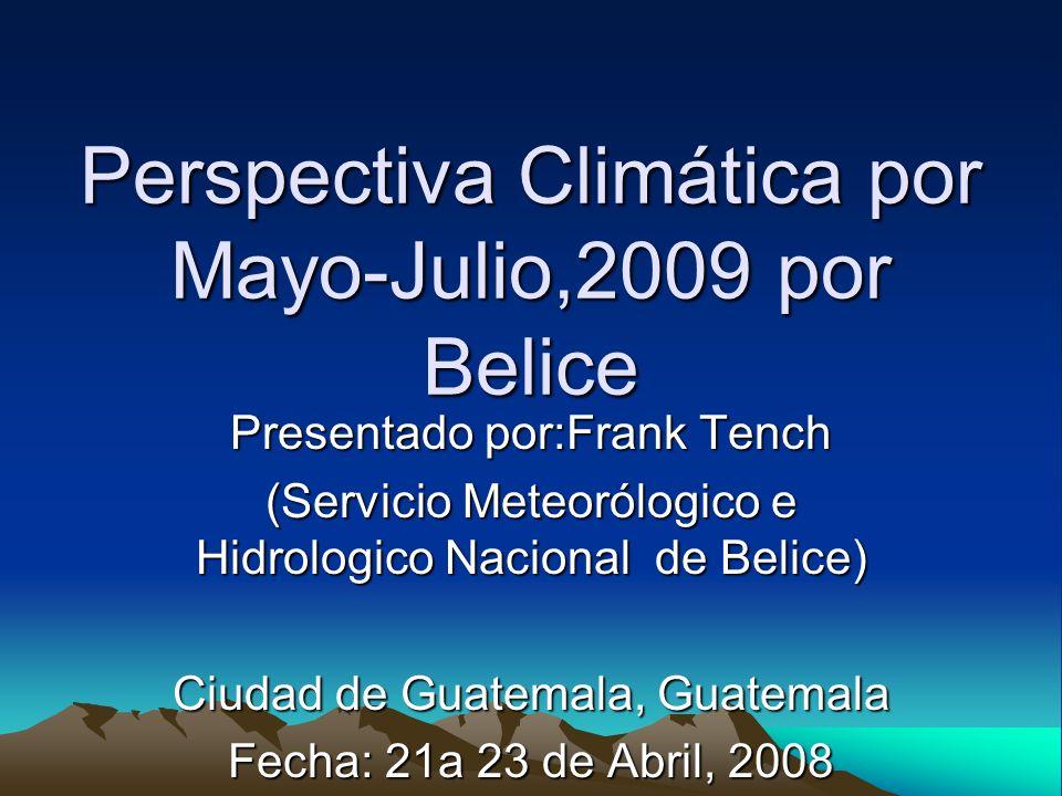 Perspectiva Climática por Mayo-Julio,2009 por Belice Presentado por:Frank Tench (Servicio Meteorólogico e Hidrologico Nacional de Belice) Ciudad de Guatemala, Guatemala Fecha: 21a 23 de Abril, 2008