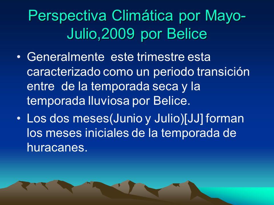 Perspectiva Climática por Mayo- Julio,2009 por Belice Generalmente este trimestre esta caracterizado como un periodo transición entre de la temporada seca y la temporada lluviosa por Belice.