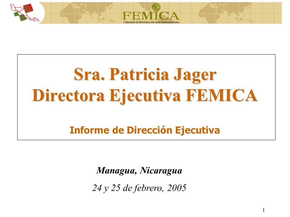 1 Managua, Nicaragua 24 y 25 de febrero, 2005 Sra. Patricia Jager Directora Ejecutiva FEMICA Informe de Dirección Ejecutiva