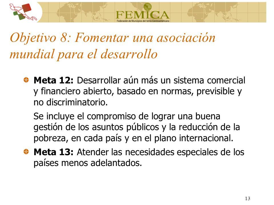 13 Objetivo 8: Fomentar una asociación mundial para el desarrollo Meta 12: Desarrollar aún más un sistema comercial y financiero abierto, basado en no