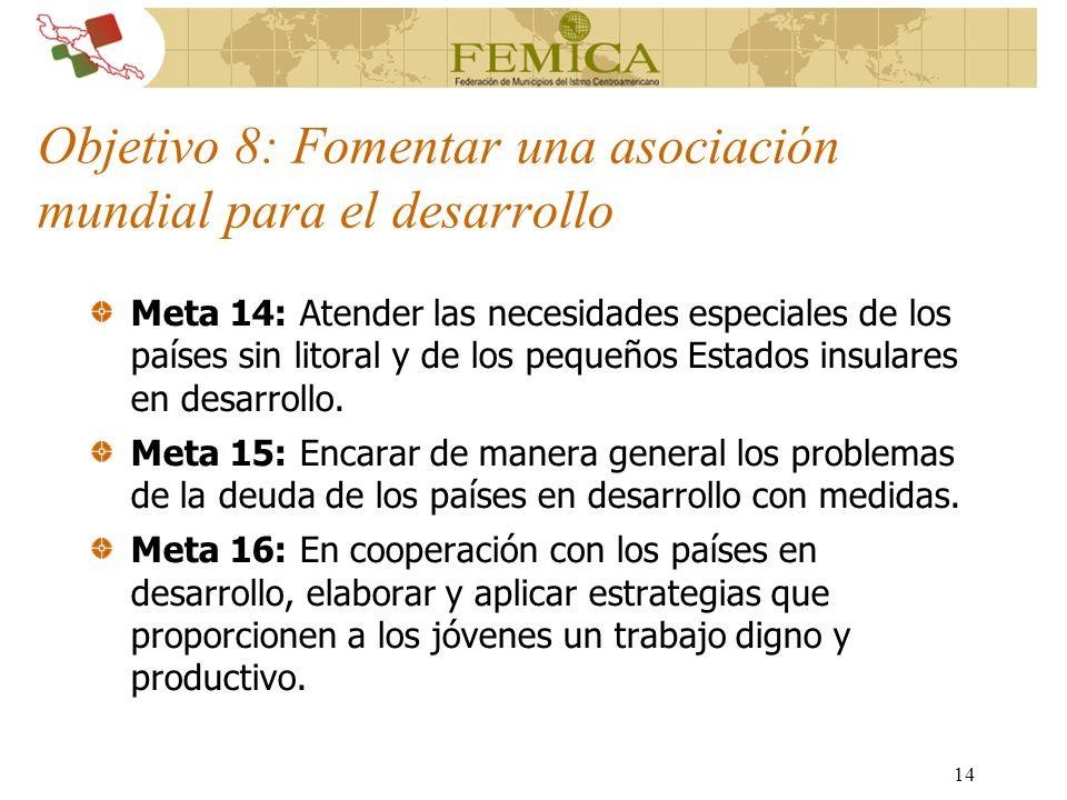 14 Objetivo 8: Fomentar una asociación mundial para el desarrollo Meta 14: Atender las necesidades especiales de los países sin litoral y de los peque