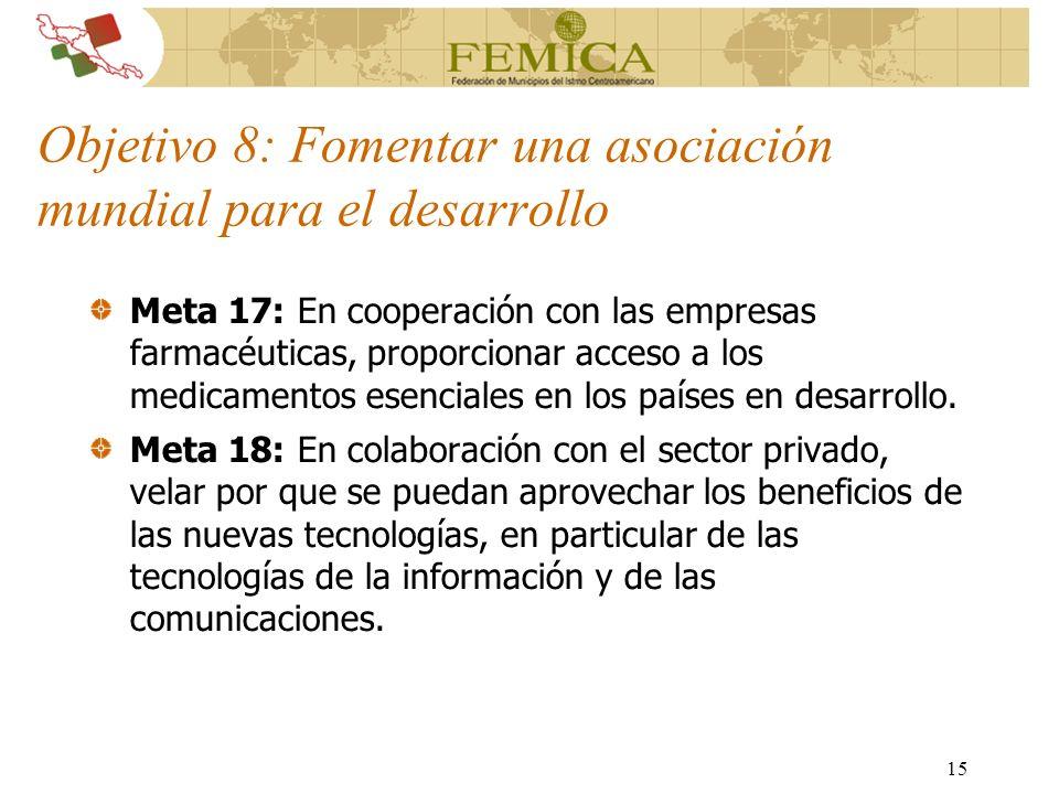 15 Objetivo 8: Fomentar una asociación mundial para el desarrollo Meta 17: En cooperación con las empresas farmacéuticas, proporcionar acceso a los me