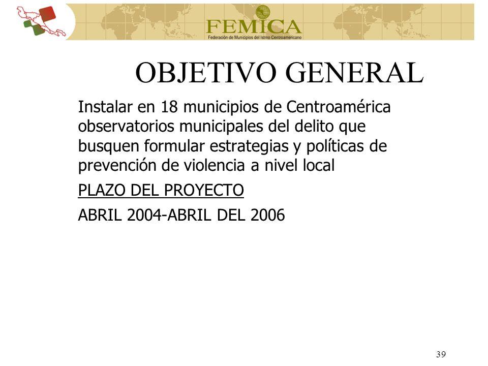 39 OBJETIVO GENERAL Instalar en 18 municipios de Centroamérica observatorios municipales del delito que busquen formular estrategias y políticas de pr