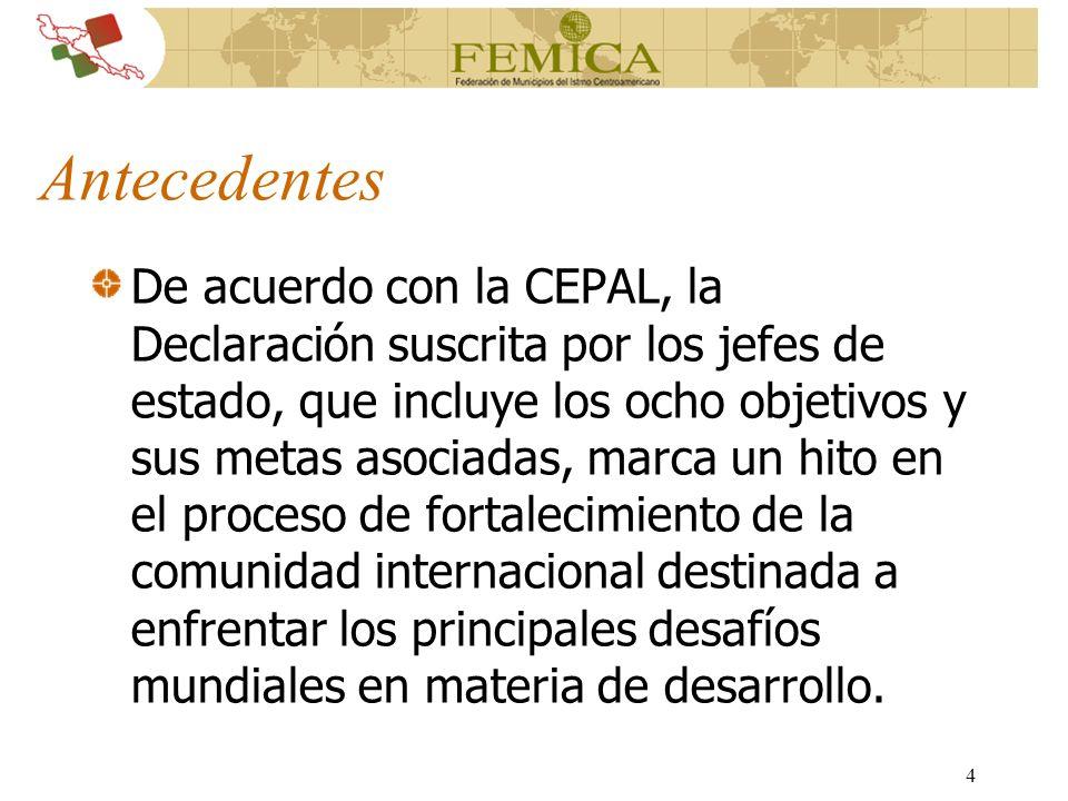 4 Antecedentes De acuerdo con la CEPAL, la Declaración suscrita por los jefes de estado, que incluye los ocho objetivos y sus metas asociadas, marca u